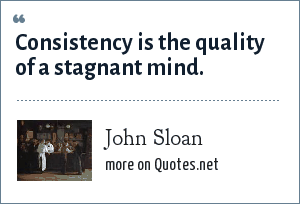 John Sloan: Consistency is the quality of a stagnant mind.