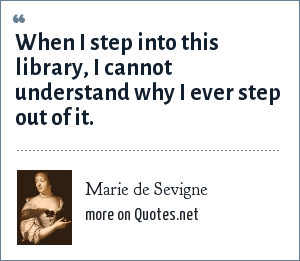 Marie de Sevigne: When I step into this library, I cannot understand why I ever step out of it.