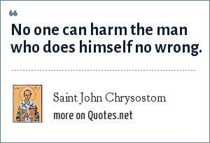 Saint John Chrysostom: No one can harm the man who does himself no wrong.