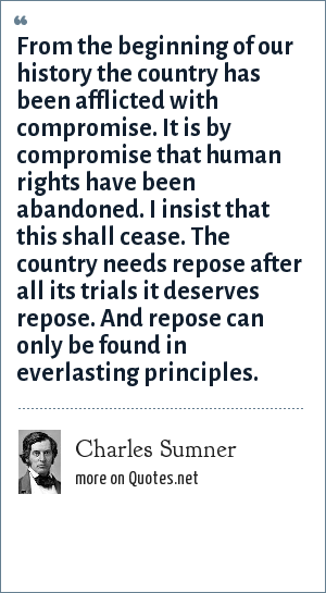 Charles Sumner: From the beginning of our history the country has been afflicted with compromise. It is by compromise that human rights have been abandoned. I insist that this shall cease. The country needs repose after all its trials it deserves repose. And repose can only be found in everlasting principles.