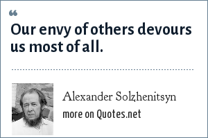 Alexander Solzhenitsyn: Our envy of others devours us most of all.