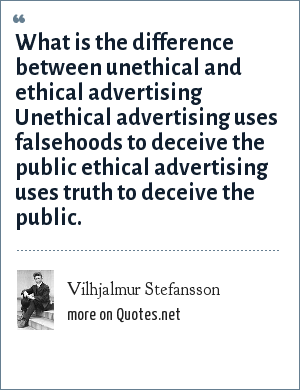 Vilhjalmur Stefansson: What is the difference between unethical and ethical advertising Unethical advertising uses falsehoods to deceive the public ethical advertising uses truth to deceive the public.