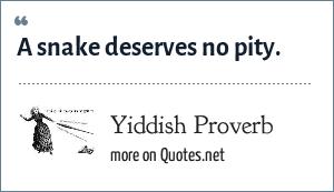 Yiddish Proverb: A snake deserves no pity.