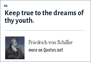 Friedrich von Schiller: Keep true to the dreams of thy youth.