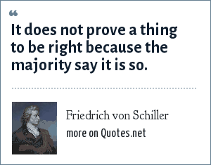 Friedrich von Schiller: It does not prove a thing to be right because the majority say it is so.