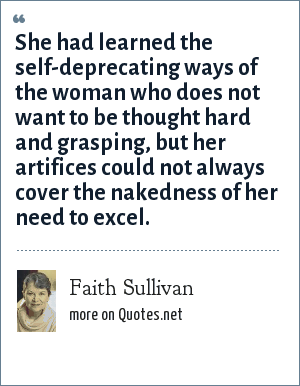 Faith Sullivan: She had learned the self-deprecating ways of the woman who does not want to be thought hard and grasping, but her artifices could not always cover the nakedness of her need to excel.