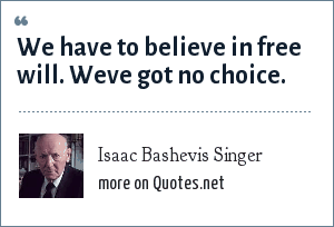 Isaac Bashevis Singer: We have to believe in free will. Weve got no choice.