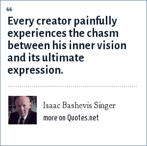 Isaac Bashevis Singer: Every creator painfully experiences the chasm between his inner vision and its ultimate expression.