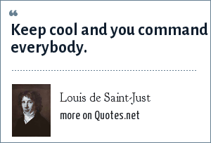 Louis de Saint-Just: Keep cool and you command everybody.