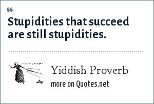 Yiddish Proverb: Stupidities that succeed are still stupidities.
