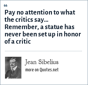 Jean Sibelius: Pay no attention to what the critics say... Remember, a statue has never been set up in honor of a critic