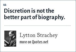 Lytton Strachey: Discretion is not the better part of biography.