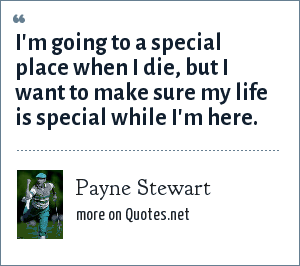 Payne Stewart: I'm going to a special place when I die, but I want to make sure my life is special while I'm here.