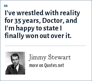 Jimmy Stewart: I've wrestled with reality for 35 years, Doctor, and I'm happy to state I finally won out over it.