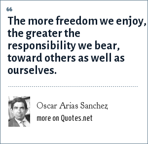 Oscar Arias Sanchez: The more freedom we enjoy, the greater the responsibility we bear, toward others as well as ourselves.