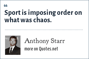 Anthony Starr: Sport is imposing order on what was chaos.