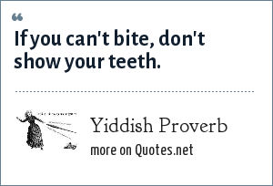 Yiddish Proverb: If you can't bite, don't show your teeth.