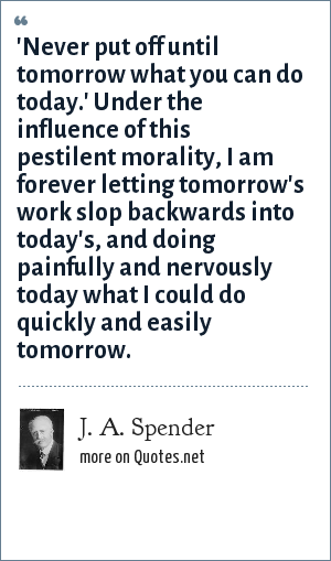 J. A. Spender: 'Never put off until tomorrow what you can do today.' Under the influence of this pestilent morality, I am forever letting tomorrow's work slop backwards into today's, and doing painfully and nervously today what I could do quickly and easily tomorrow.