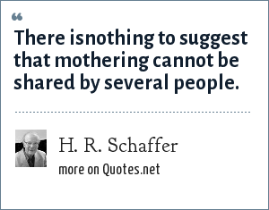 H. R. Schaffer: There isnothing to suggest that mothering cannot be shared by several people.