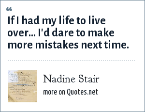 Nadine Stair: If I had my life to live over... I'd dare to make more mistakes next time.