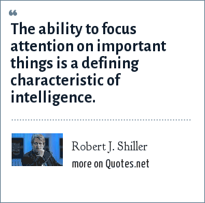 Robert J. Shiller: The ability to focus attention on important things is a defining characteristic of intelligence.