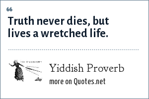 Yiddish Proverb: Truth never dies, but lives a wretched life.