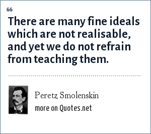 Peretz Smolenskin: There are many fine ideals which are not realisable, and yet we do not refrain from teaching them.