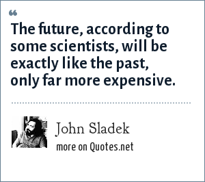 John Sladek: The future, according to some scientists, will be exactly like the past, only far more expensive.
