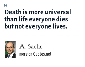 A. Sachs: Death is more universal than life everyone dies but not everyone lives.