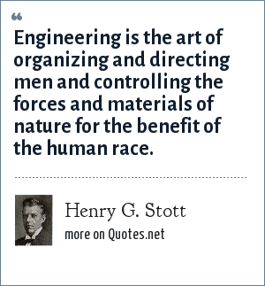 Henry G. Stott: Engineering is the art of organizing and directing men and controlling the forces and materials of nature for the benefit of the human race.