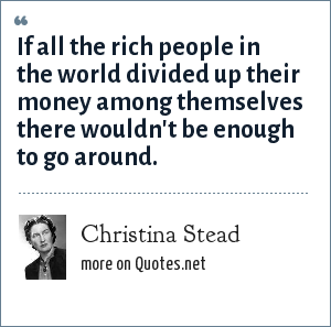 Christina Stead: If all the rich people in the world divided up their money among themselves there wouldn't be enough to go around.