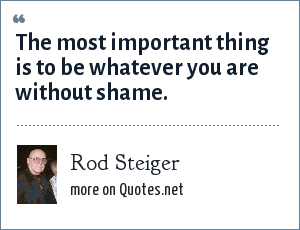 Rod Steiger: The most important thing is to be whatever you are without shame.