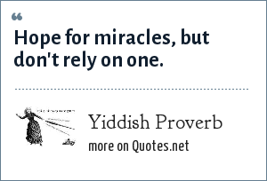 Yiddish Proverb: Hope for miracles, but don't rely on one.