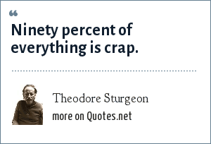 Theodore Sturgeon: Ninety percent of everything is crap.
