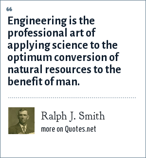 Ralph J. Smith: Engineering is the professional art of applying science to the optimum conversion of natural resources to the benefit of man.