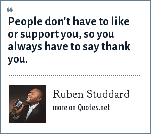 Ruben Studdard: People don't have to like or support you, so you always have to say thank you.