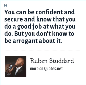 Ruben Studdard: You can be confident and secure and know that you do a good job at what you do. But you don't know to be arrogant about it.