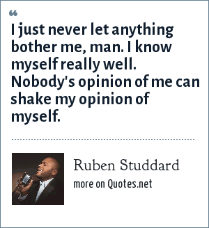 Ruben Studdard: I just never let anything bother me, man. I know myself really well. Nobody's opinion of me can shake my opinion of myself.