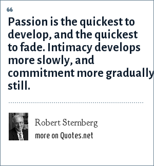 Robert Sternberg: Passion is the quickest to develop, and the quickest to fade. Intimacy develops more slowly, and commitment more gradually still.