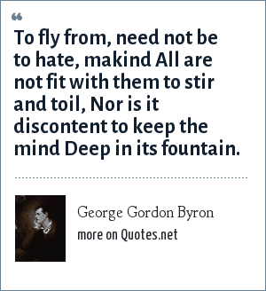 George Gordon Byron: To fly from, need not be to hate, makind All are not fit with them to stir and toil, Nor is it discontent to keep the mind Deep in its fountain.
