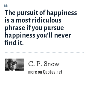 C. P. Snow: The pursuit of happiness is a most ridiculous phrase if you pursue happiness you'll never find it.