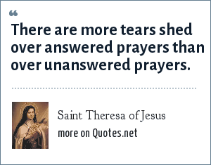 Saint Theresa of Jesus: There are more tears shed over answered prayers than over unanswered prayers.