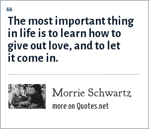 Morrie Schwartz: The most important thing in life is to learn how to give out love, and to let it come in.