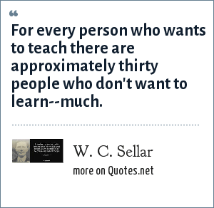 W. C. Sellar: For every person who wants to teach there are approximately thirty people who don't want to learn--much.