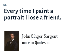 John Singer Sargent: Every time I paint a portrait I lose a friend.