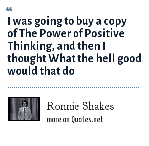 Ronnie Shakes: I was going to buy a copy of The Power of Positive Thinking, and then I thought What the hell good would that do