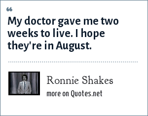 Ronnie Shakes: My doctor gave me two weeks to live. I hope they're in August.