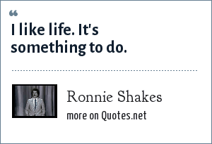 Ronnie Shakes: I like life. It's something to do.