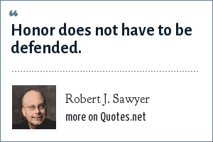 Robert J. Sawyer: Honor does not have to be defended.