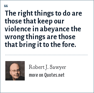 Robert J. Sawyer: The right things to do are those that keep our violence in abeyance the wrong things are those that bring it to the fore.